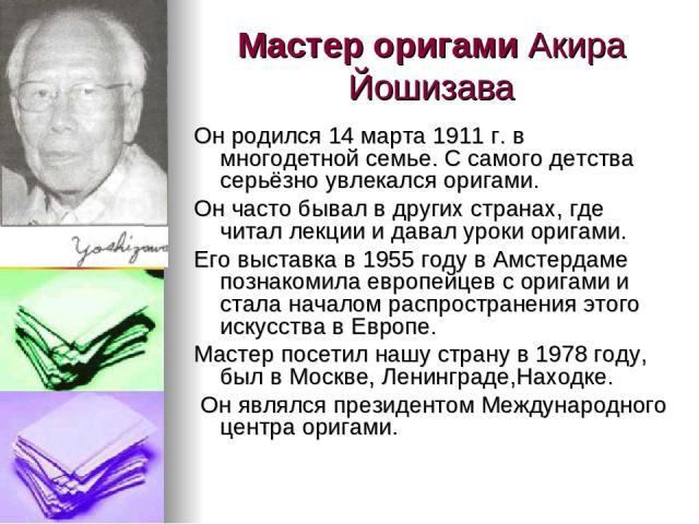 Мастер оригами Акира Йошизава Он родился 14 марта 1911 г. в многодетной семье. С самого детства серьёзно увлекался оригами. Он часто бывал в других странах, где читал лекции и давал уроки оригами. Его выставка в 1955 году в Амстердаме познакомила ев…