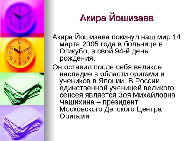 Акира Йошизава Акира Йошизава покинул наш мир 14 марта 2005 года в больнице в Огикубо, в свой 94-й день рождения. Он оставил после себя великое наследие в области оригами и учеников в Японии. В России единственной ученицей великого сенсея является З…