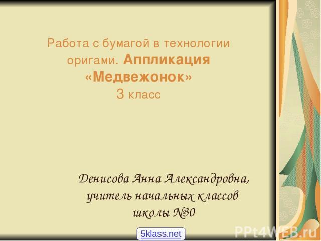 Работа с бумагой в технологии оригами. Аппликация «Медвежонок» 3 класс Денисова Анна Александровна, учитель начальных классов школы №30 5klass.net
