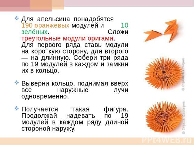 Для апельсина понадобятся 190 оранжевых модулей и 10 зелёных. Сложи треугольные модули оригами. Для первого ряда ставь модули на короткую сторону, для второго — на длинную. Собери три ряда по 19 модулей в каждом и замкни их в кольцо. Выверни кольцо,…