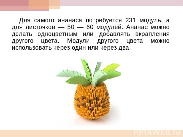 Для самого ананаса потребуется 231 модуль, а для листочков — 50 — 60 модулей. Ананас можно делать одноцветным или добавлять вкрапления другого цвета. Модули другого цвета можно использовать через один или через два.