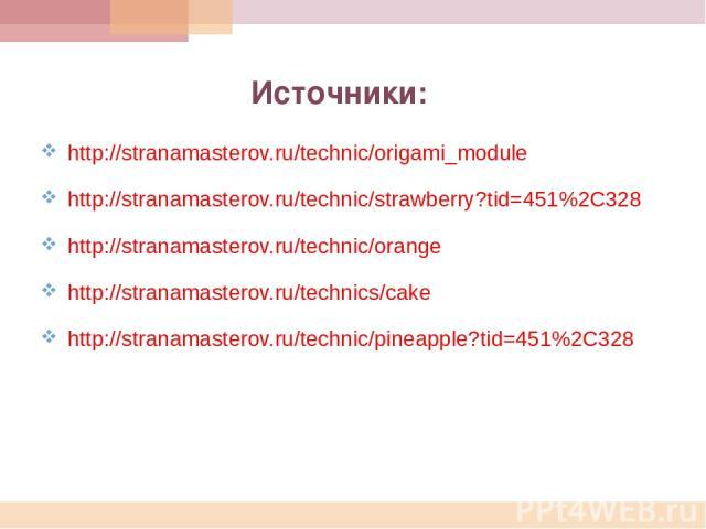 http://stranamasterov.ru/technic/origami_module http://stranamasterov.ru/technic/strawberry?tid=451%2C328 http://stranamasterov.ru/technic/orange http://stranamasterov.ru/technics/cake http://stranamasterov.ru/technic/pineapple?tid=451%2C328 Источники: