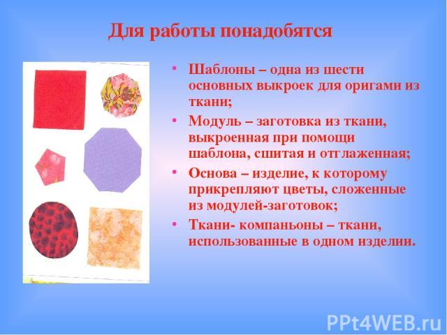 Для работы понадобятся Шаблоны – одна из шести основных выкроек для оригами из ткани; Модуль – заготовка из ткани, выкроенная при помощи шаблона, сшитая и отглаженная; Основа – изделие, к которому прикрепляют цветы, сложенные из модулей-заготовок; Т…