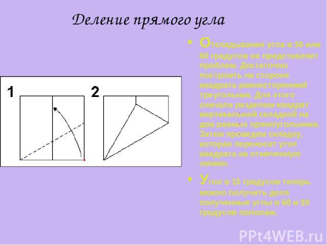 Деление прямого угла Откладывание угла в 30 или 60 градусов не представляет проблем. Достаточно построить на стороне квадрата равносторонний треугольник. Для этого сначала разделим квадрат вертикальной складкой на два равных прямоугольника. Затем пр…