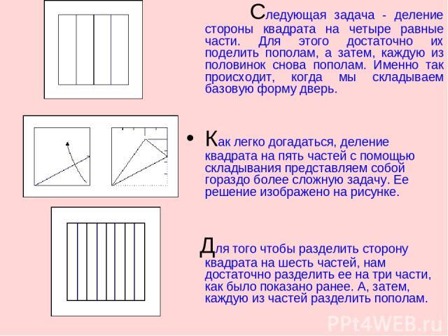 Следующая задача - деление стороны квадрата на четыре равные части. Для этого достаточно их поделить пополам, а затем, каждую из половинок снова пополам. Именно так происходит, когда мы складываем базовую форму дверь. Как легко догадаться, деление к…