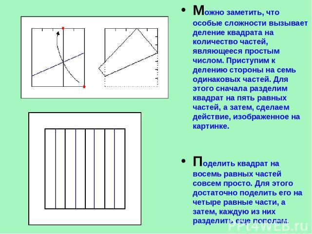 Можно заметить, что особые сложности вызывает деление квадрата на количество частей, являющееся простым числом. Приступим к делению стороны на семь одинаковых частей. Для этого сначала разделим квадрат на пять равных частей, а затем, сделаем действи…