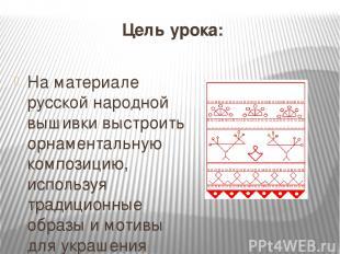 Цель урока: На материале русской народной вышивки выстроить орнаментальную компо