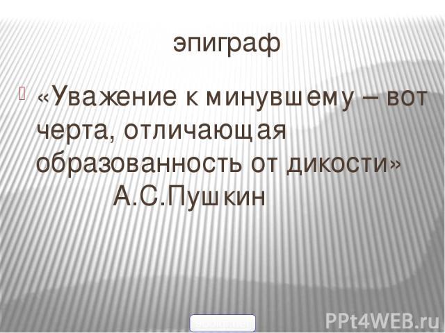 эпиграф «Уважение к минувшему – вот черта, отличающая образованность от дикости» А.С.Пушкин 900igr.net