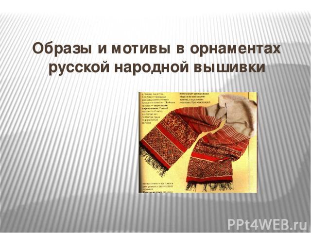 Образы и мотивы в орнаментах русской народной вышивки