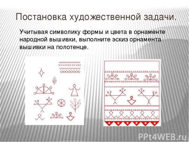 Постановка художественной задачи. Учитывая символику формы и цвета в орнаменте народной вышивки, выполните эскиз орнамента вышивки на полотенце.