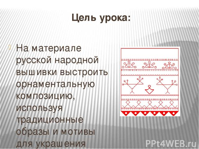 Цель урока: На материале русской народной вышивки выстроить орнаментальную композицию, используя традиционные образы и мотивы для украшения полотенца.