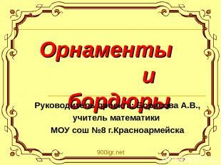 Орнаменты и бордюры Руководитель проекта: Борисова А.В., учитель математики МОУ