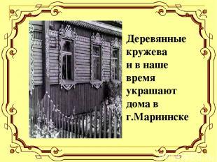 Деревянные кружева и в наше время украшают дома в г.Мариинске