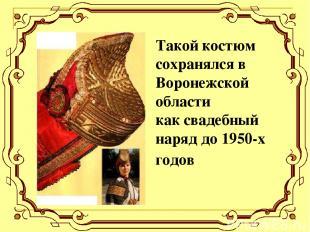 Такой костюм сохранялся в Воронежской области как свадебный наряд до 1950-х годо
