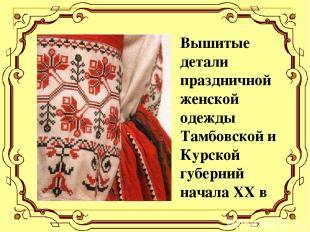 Вышитые детали праздничной женской одежды Тамбовской и Курской губерний начала X