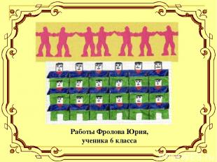 Работы Фролова Юрия, ученика 6 класса