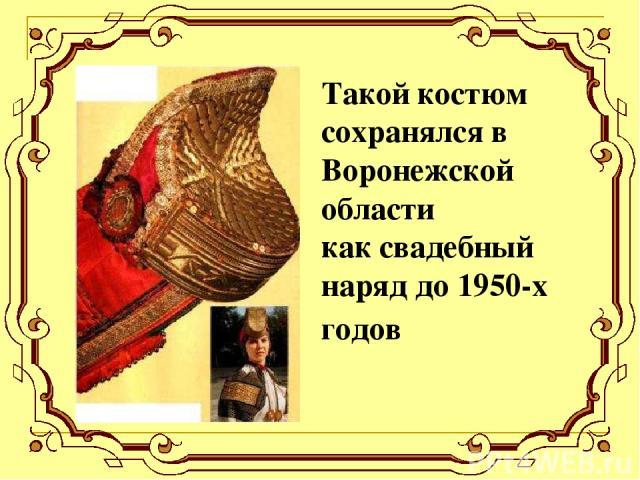 Такой костюм сохранялся в Воронежской области как свадебный наряд до 1950-х годов