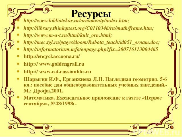 Ресурсы http://www.bibliotekar.ru/ornamenty/index.htm; http://library.thinkquest.org/C0110346/ru/math/frame.htm; http://www.m-a-t.ru/html/kult_orn.html; http://mec.tgl.ru/pages/doom/Rabota_teach/id051_ornam.doc; http://informatorium.info/enpage.php?…