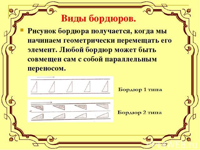 Виды бордюров. Рисунок бордюра получается, когда мы начинаем геометрически перемещать его элемент. Любой бордюр может быть совмещен сам с собой параллельным переносом.