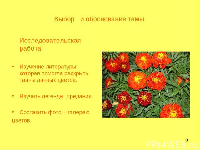 * Выбор и обоснование темы. Исследовательская работа: Изучение литературы, которая помогла раскрыть тайны данных цветов. Изучить легенды ,предания. Составить фото – галерею цветов.