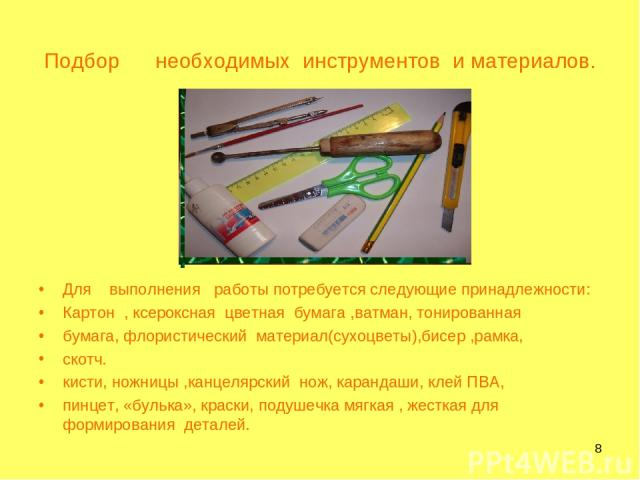 * Подбор необходимых инструментов и материалов. Для выполнения работы потребуется следующие принадлежности: Картон , ксероксная цветная бумага ,ватман, тонированная бумага, флористический материал(сухоцветы),бисер ,рамка, скотч. кисти, ножницы ,канц…