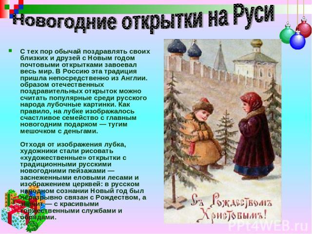 С тех пор обычай поздравлять своих близких и друзей с Новым годом почтовыми открытками завоевал весь мир. В Россию эта традиция пришла непосредственно из Англии. образом отечественных поздравительных открыток можно считать популярные среди русского …