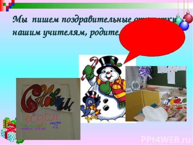 Мы пишем поздравительные открытки нашим учителям, родителям и друзьям.
