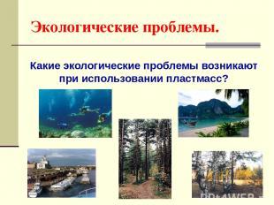 Экологические проблемы. Какие экологические проблемы возникают при использовании
