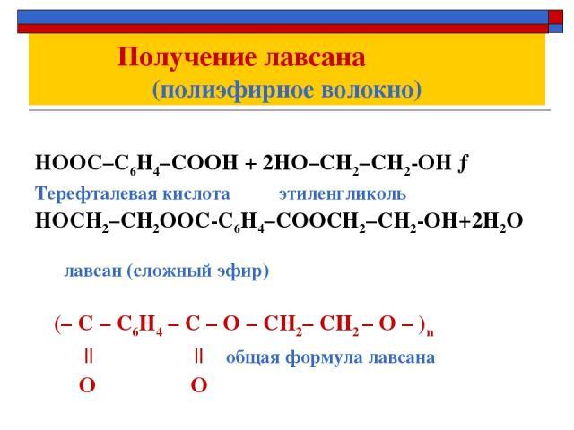 Получение лавсана (полиэфирное волокно) НООС–С6Н4–СООН + 2НО–СН2–СН2-ОН → Терефталевая кислота этиленгликоль НОСН2–СН2ООС-С6Н4–СООСН2–СН2-ОН+2Н2О лавсан (сложный эфир) (– С – С6Н4 – С – О – СН2– СН2 – О – )n       общая формула лавсана О О