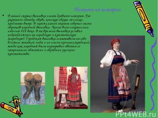 Немного из истории В нашей стране вышивка имеет древнюю историю. Ею украшали оде