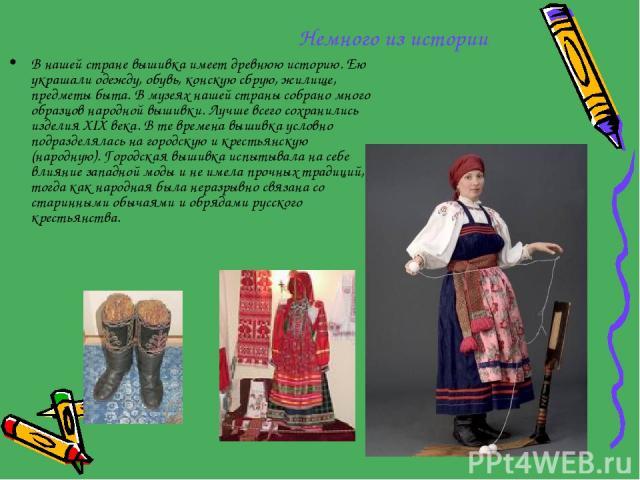 Немного из истории В нашей стране вышивка имеет древнюю историю. Ею украшали одежду, обувь, конскую сбрую, жилище, предметы быта. В музеях нашей страны собрано много образцов народной вышивки. Лучше всего сохранились изделия XIX века. В те времена в…