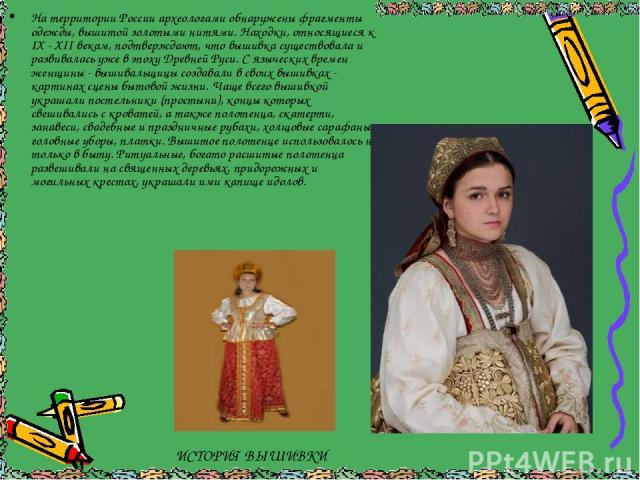 На территории России археологами обнаружены фрагменты одежды, вышитой золотыми нитями. Находки, относящиеся к IX - XII векам, подтверждают, что вышивка существовала и развивалась уже в эпоху Древней Руси. С языческих времен женщины - вышивальщицы со…