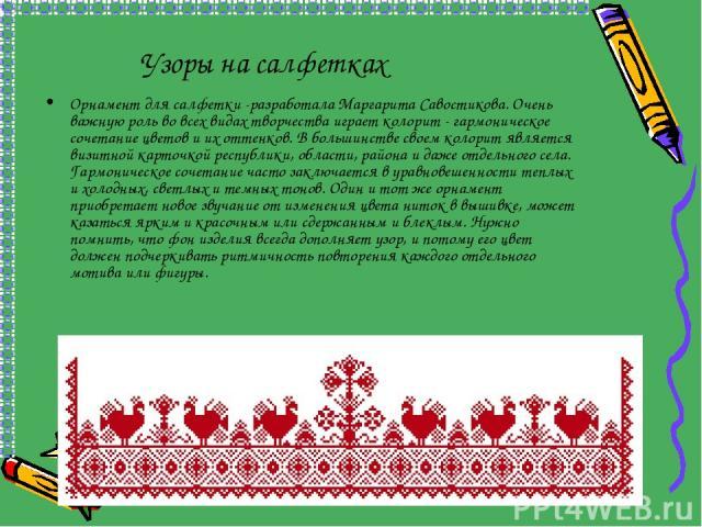 Узоры на салфетках Орнамент для салфетки -разработала Маргарита Савостикова. Очень важную роль во всех видах творчества играет колорит - гармоническое сочетание цветов и их оттенков. В большинстве своем колорит является визитной карточкой республики…