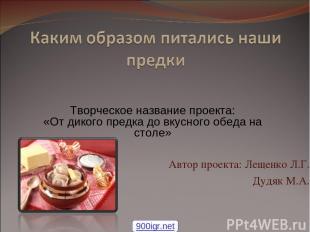Автор проекта: Лещенко Л.Г. Дудяк М.А. Творческое название проекта: «От дикого п
