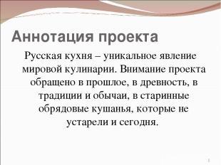 Аннотация проекта Русская кухня – уникальное явление мировой кулинарии. Внимание