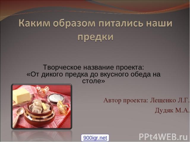 Автор проекта: Лещенко Л.Г. Дудяк М.А. Творческое название проекта: «От дикого предка до вкусного обеда на столе» 900igr.net