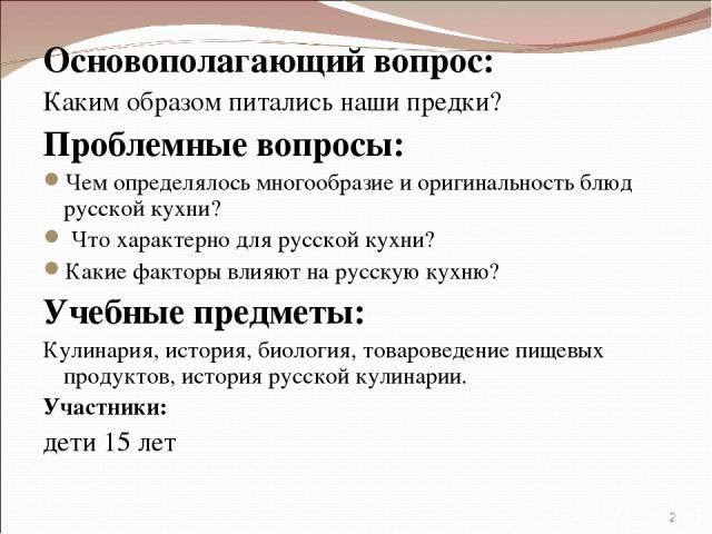 Основополагающий вопрос: Каким образом питались наши предки? Проблемные вопросы: Чем определялось многообразие и оригинальность блюд русской кухни? Что характерно для русской кухни? Какие факторы влияют на русскую кухню? Учебные предметы: Кулинария,…