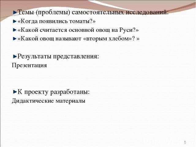 Темы (проблемы) самостоятельных исследований: «Когда появились томаты?» «Какой считается основной овощ на Руси?» «Какой овощ называют «вторым хлебом»? » Результаты представления: Презентация К проекту разработаны: Дидактические материалы *