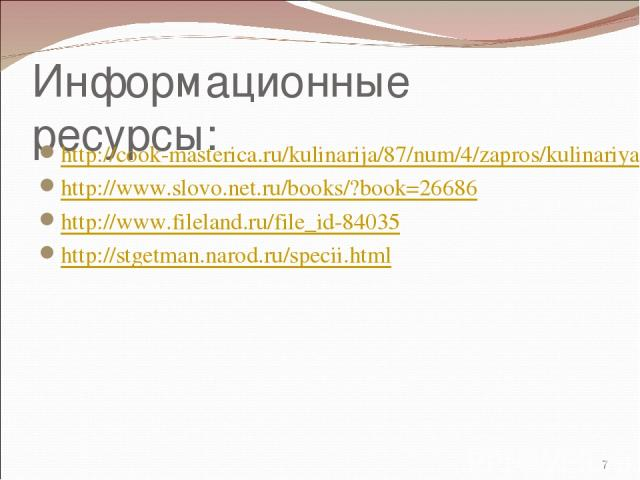 Информационные ресурсы: http://cook-masterica.ru/kulinarija/87/num/4/zapros/kulinariya-blyuda.html http://www.slovo.net.ru/books/?book=26686 http://www.fileland.ru/file_id-84035 http://stgetman.narod.ru/specii.html  *