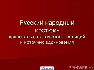 Русский народный костюм- хранитель эстетических традиций и источник вдохновения