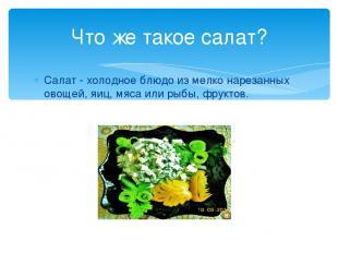 Салат - холодное блюдо из мелко нарезанных овощей, яиц, мяса или рыбы, фруктов.