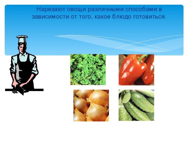 Нарезают овощи различными способами в зависимости от того, какое блюдо готовиться.