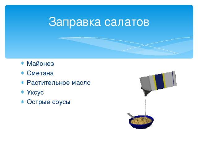 Майонез Сметана Растительное масло Уксус Острые соусы Заправка салатов