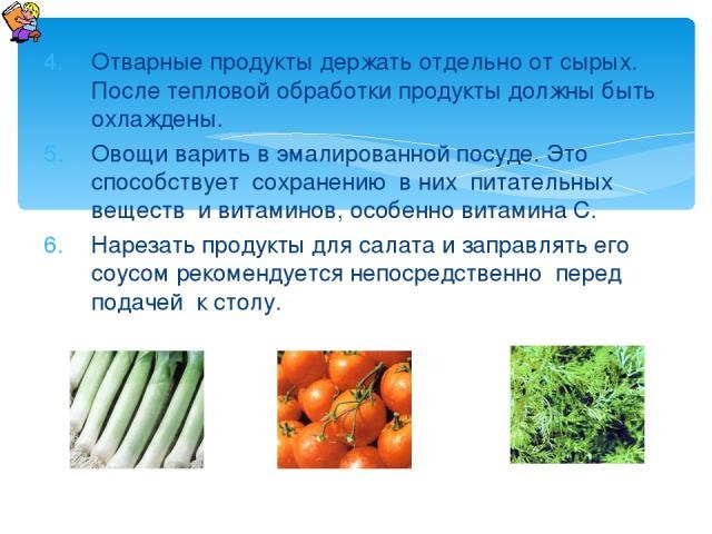 Отварные продукты держать отдельно от сырых. После тепловой обработки продукты должны быть охлаждены. Овощи варить в эмалированной посуде. Это способствует сохранению в них питательных веществ и витаминов, особенно витамина С. Нарезать продукты для …