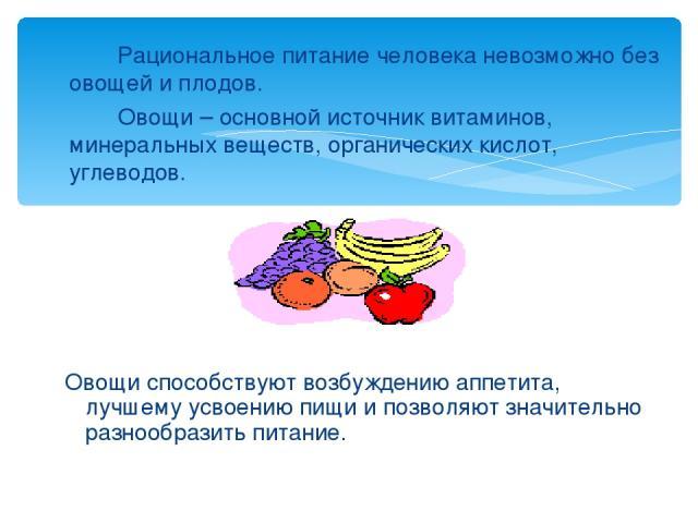 Рациональное питание человека невозможно без овощей и плодов. Овощи – основной источник витаминов, минеральных веществ, органических кислот, углеводов. Овощи способствуют возбуждению аппетита, лучшему усвоению пищи и позволяют значительно разнообраз…