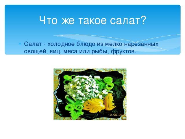 Салат - холодное блюдо из мелко нарезанных овощей, яиц, мяса или рыбы, фруктов. Что же такое салат?