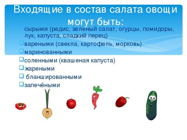 сырыми (редис, зеленый салат, огурцы, помидоры, лук, капуста, сладкий перец) вареными (свекла, картофель, морковь) маринованными соленными (квашеная капуста) жареными бланшированными запечёными Входящие в состав салата овощи могут быть: