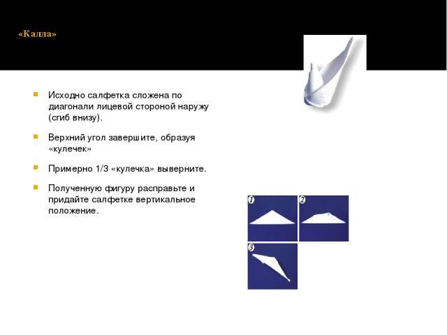 «Калла» Исходно салфетка сложена по диагонали лицевой стороной наружу (сгиб внизу). Верхний угол завершите, образуя «кулечек» Примерно 1/3 «кулечка» выверните. Полученную фигуру расправьте и придайте салфетке вертикальное положение.