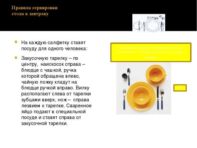 Правила сервировки стола к завтраку На каждую салфетку ставят посуду для одного человека: Закусочную тарелку – по центру, наискосок справа – блюдце с чашкой, ручка которой обращена влево, чайную ложку кладут на блюдце ручкой вправо. Вилку располагаю…