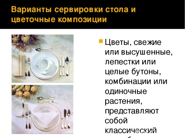 Варианты сервировки стола и цветочные композиции Цветы, свежие или высушенные, лепестки или целые бутоны, комбинации или одиночные растения, представляют собой классический способ акцентирования центральной части стола